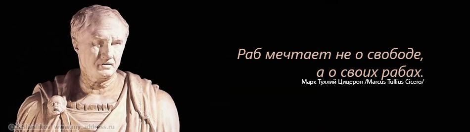 Раб мечтает не о свободе, а о своих рабах. Марк Туллий Цицерон. Copyright © Шашков С.Г.