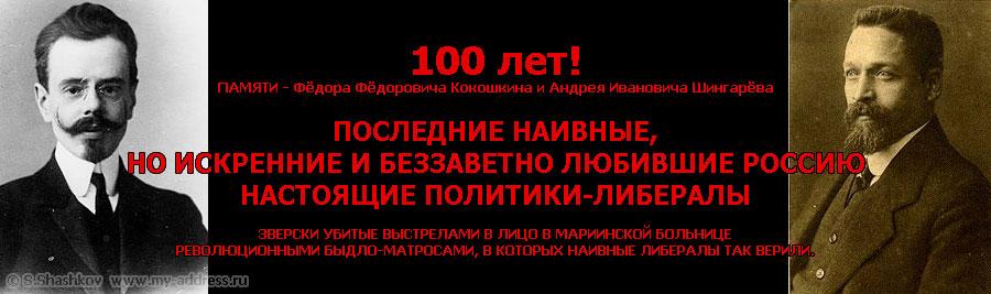 «100 лет! ПАМЯТИ - Фёдора Фёдоровича Кокошкина и Андрея Ивановича Шингарёва - ПОСЛЕДНИЕ НАИВНЫЕ, НО ИСКРЕННИЕ И БЕЗЗАВЕТНО ЛЮБИВШИЕ РОССИЮ НАСТОЯЩИЕ ПОЛИТИКИ-ЛИБЕРАЛЫ ЗВЕРСКИ УБИТЫЕ ВЫСТРЕЛАМИ В ЛИЦО В МАРИИНСКОЙ БОЛЬНИЦЕ РЕВОЛЮЦИОННЫМИ БЫДЛО-МАТРОСАМИ, В КОТОРЫХ НАИВНЫЕ ЛИБЕРАЛЫ ТАК ВЕРИЛИ. Copyright © Шашков С.Г.